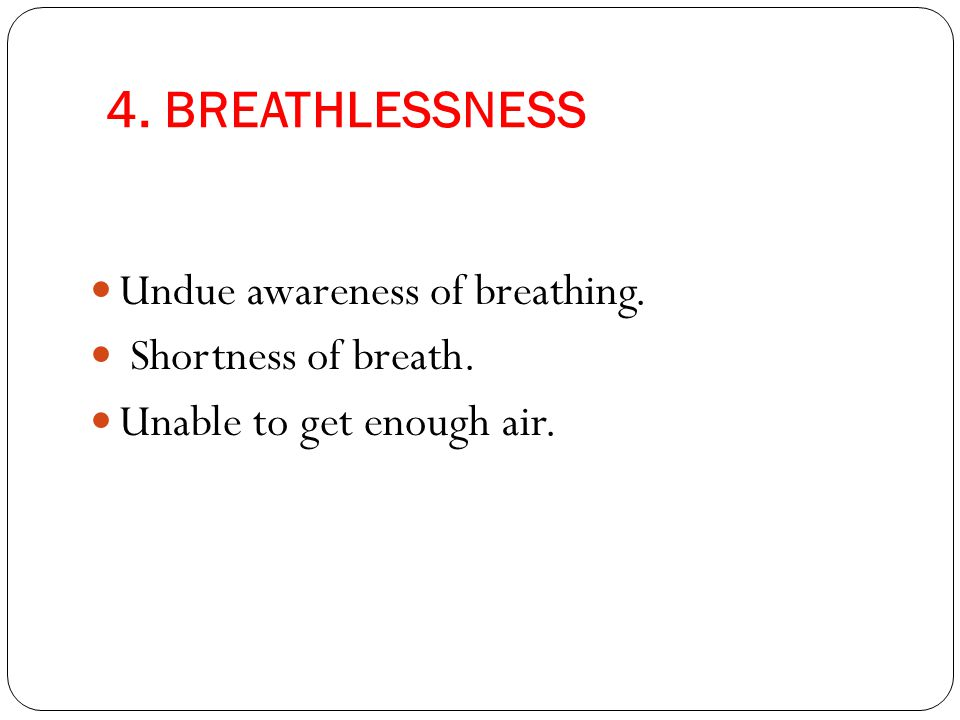 4. BREATHLESSNESS Undue awareness of breathing. Shortness of breath.