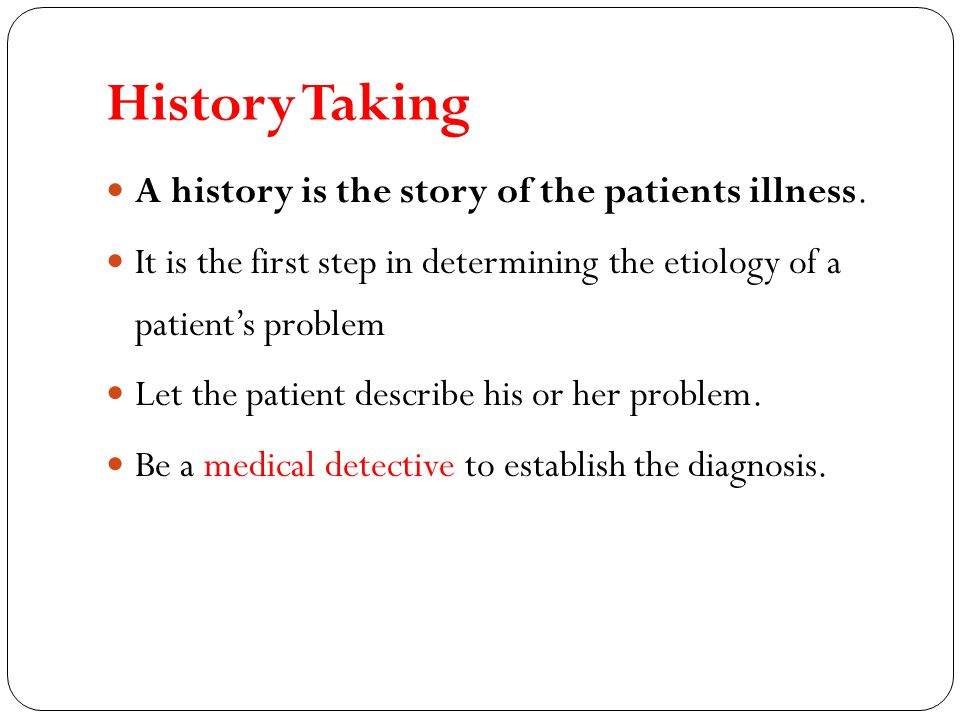 History Taking A history is the story of the patients illness.
