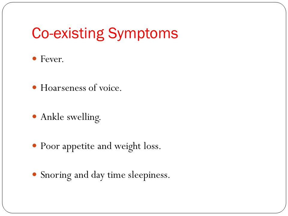 Co-existing Symptoms Fever. Hoarseness of voice. Ankle swelling.