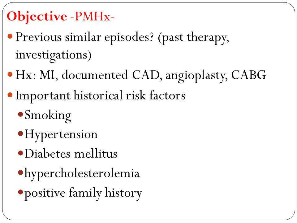 Objective -PMHx- Previous similar episodes (past therapy, investigations) Hx: MI, documented CAD, angioplasty, CABG.