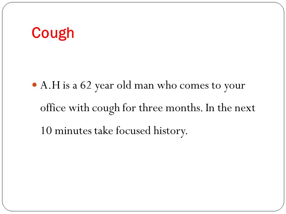 Cough A.H is a 62 year old man who comes to your office with cough for three months.