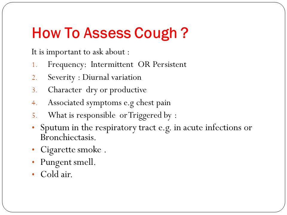 How To Assess Cough It is important to ask about : Frequency: Intermittent OR Persistent. Severity : Diurnal variation.