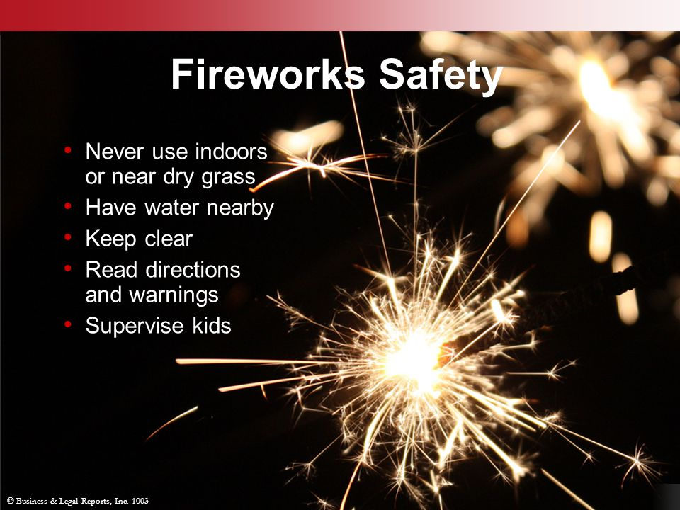 Fireworks Safety Never use indoors or near dry grass Have water nearby
