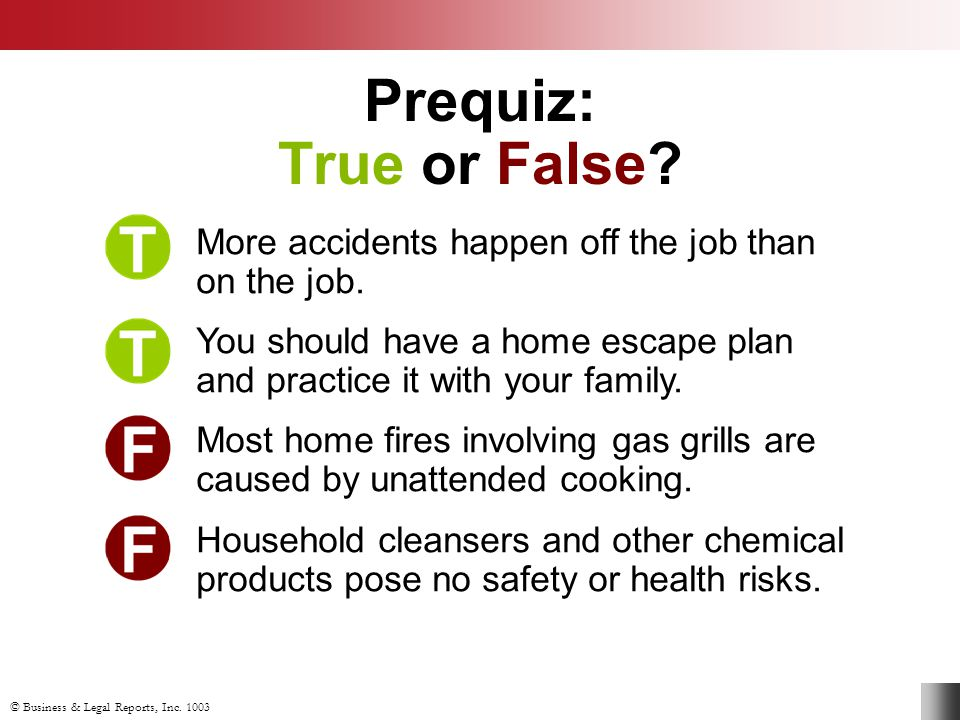 Prequiz: True or False More accidents happen off the job than on the job. You should have a home escape plan and practice it with your family.