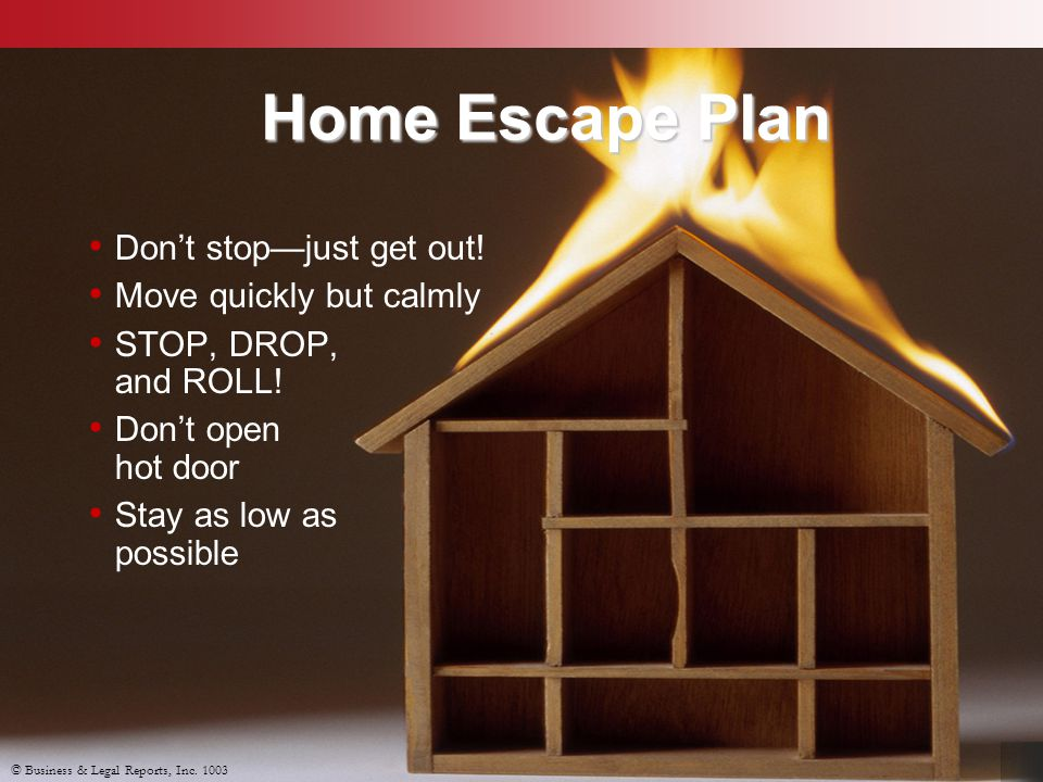 Home Escape Plan Don't stop—just get out! Move quickly but calmly