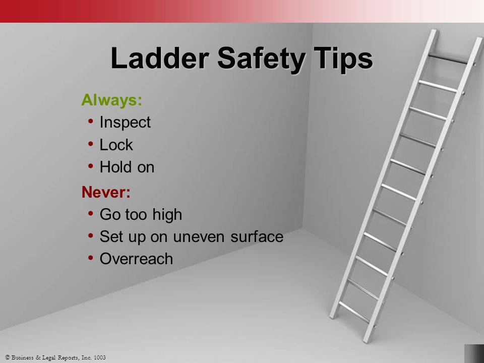 Ladder Safety Tips Always: Inspect Lock Hold on Never: Go too high