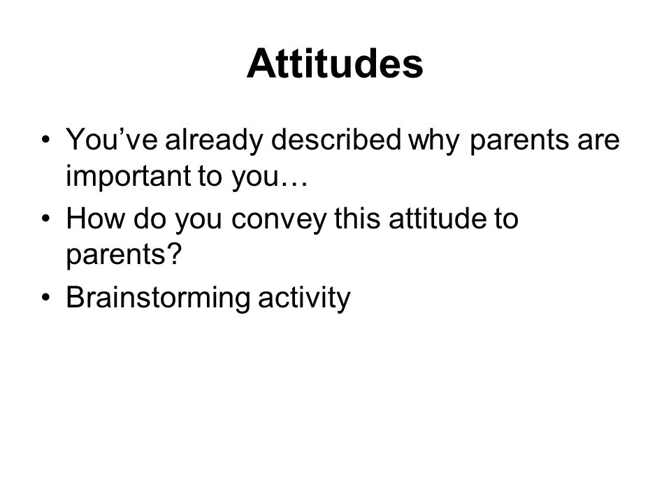 Attitudes You've already described why parents are important to you…