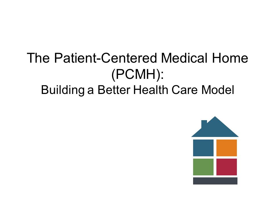 The Patient-Centered Medical Home (PCMH): Building a Better Health Care Model