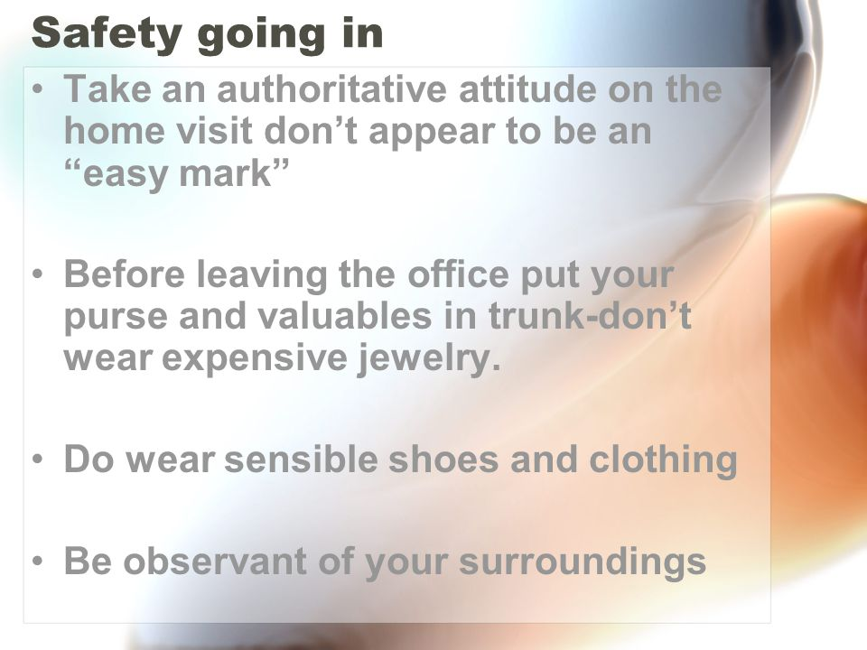 Safety going in Take an authoritative attitude on the home visit don't appear to be an easy mark