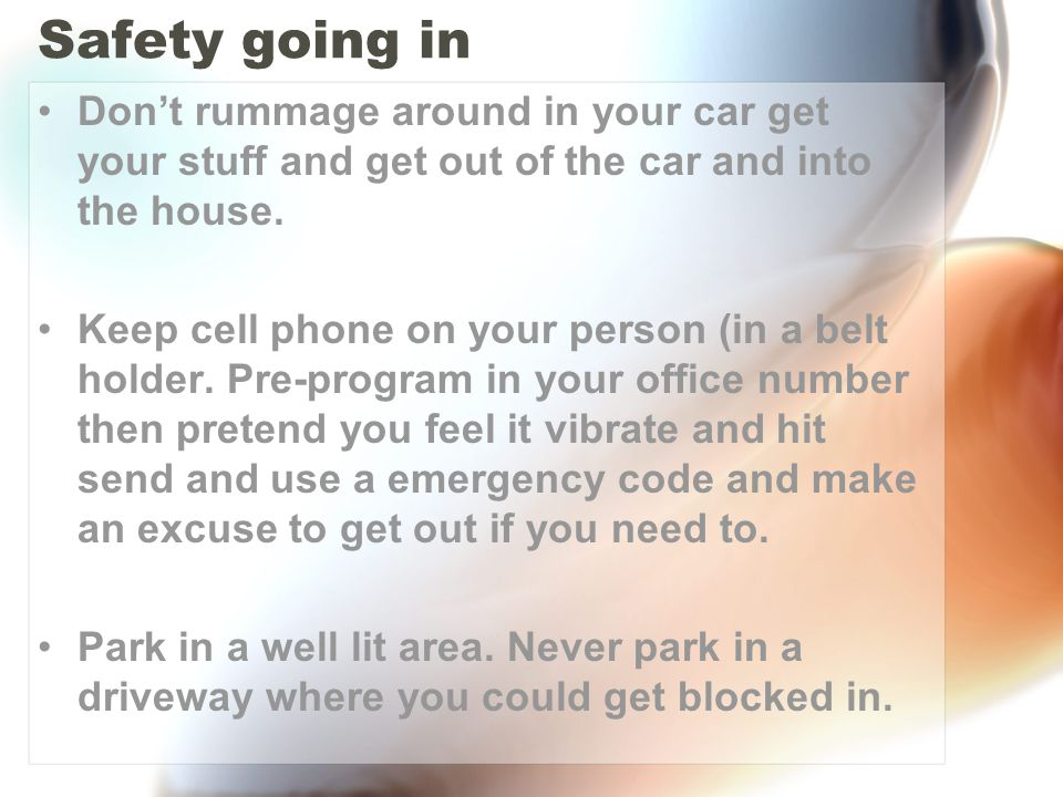 Safety going in Don't rummage around in your car get your stuff and get out of the car and into the house.