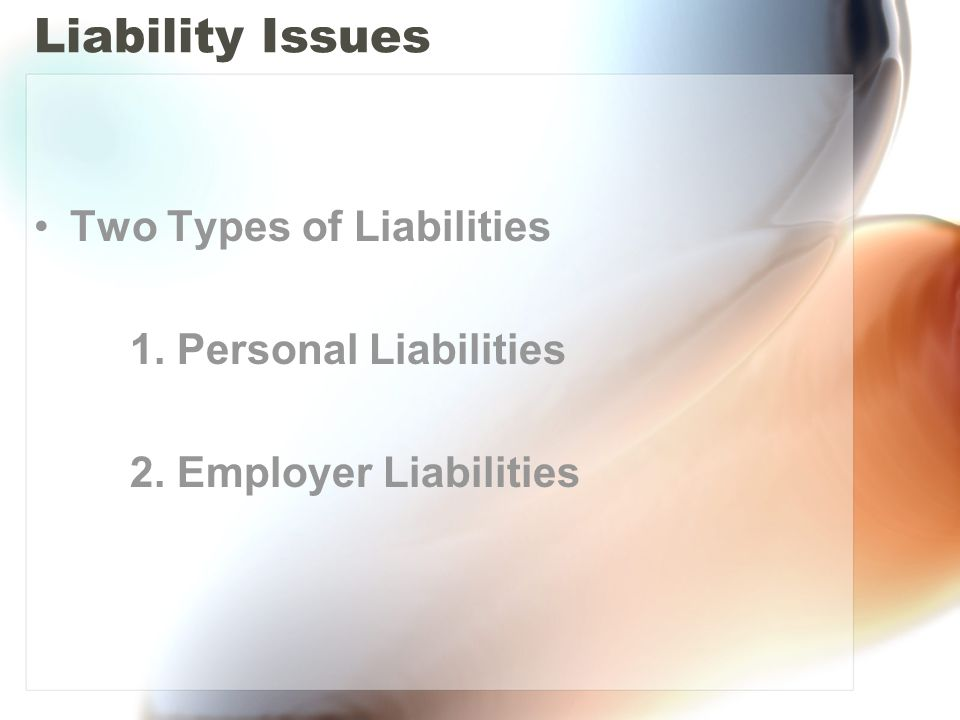 Liability Issues Two Types of Liabilities 1. Personal Liabilities