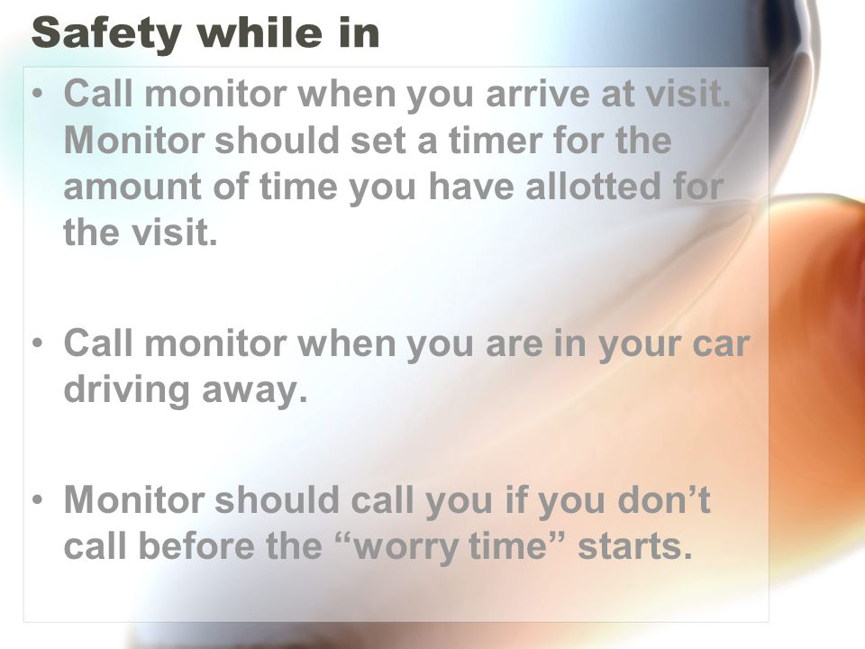 Safety while in Call monitor when you arrive at visit. Monitor should set a timer for the amount of time you have allotted for the visit.