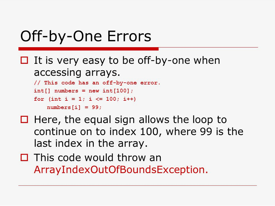 Off-by-One Errors It is very easy to be off-by-one when accessing arrays. // This code has an off-by-one error.