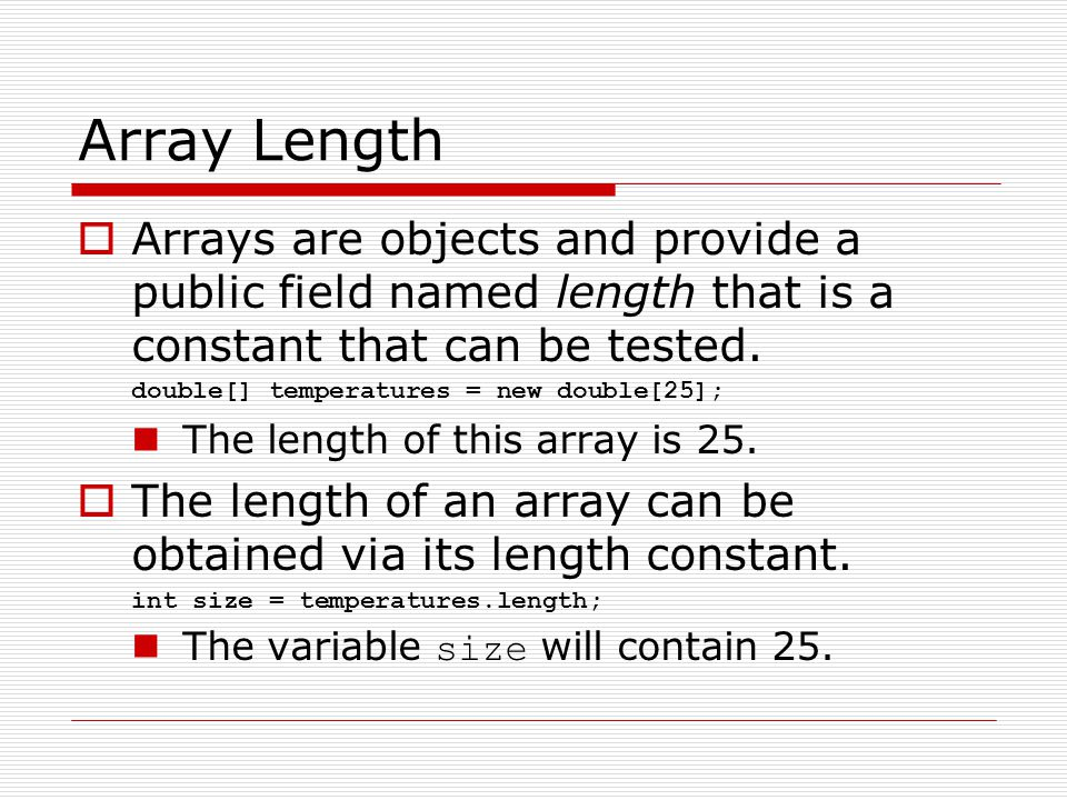 Array Length Arrays are objects and provide a public field named length that is a constant that can be tested.