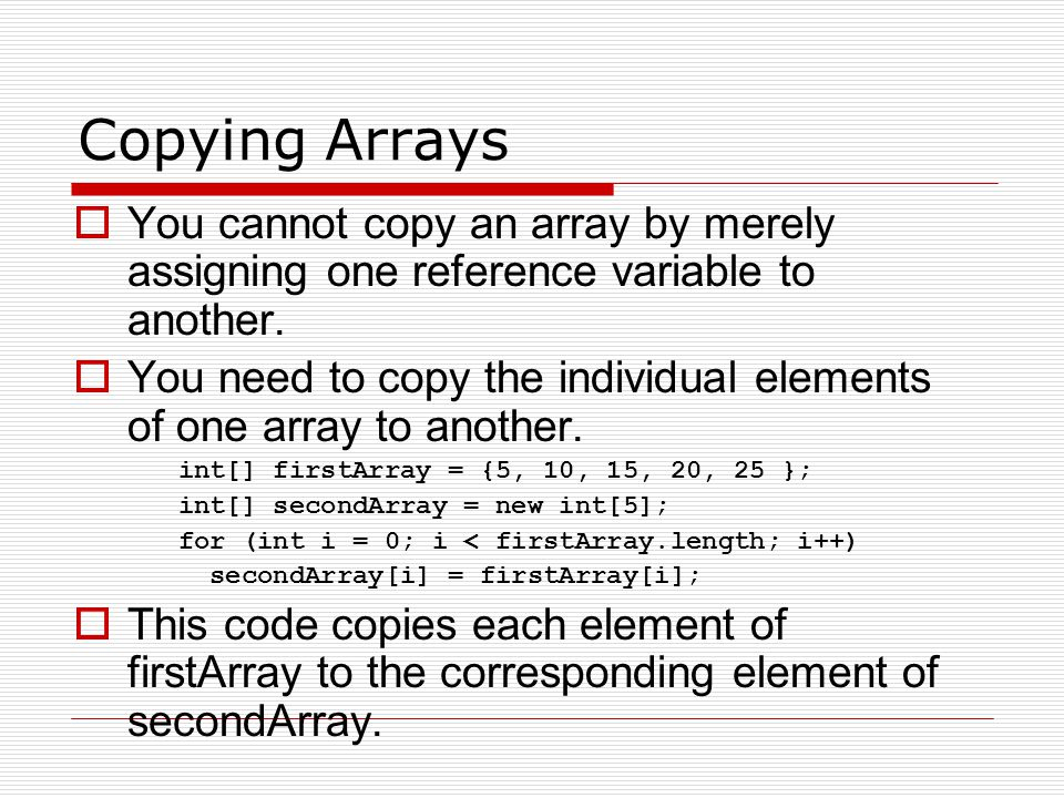 Copying Arrays You cannot copy an array by merely assigning one reference variable to another.