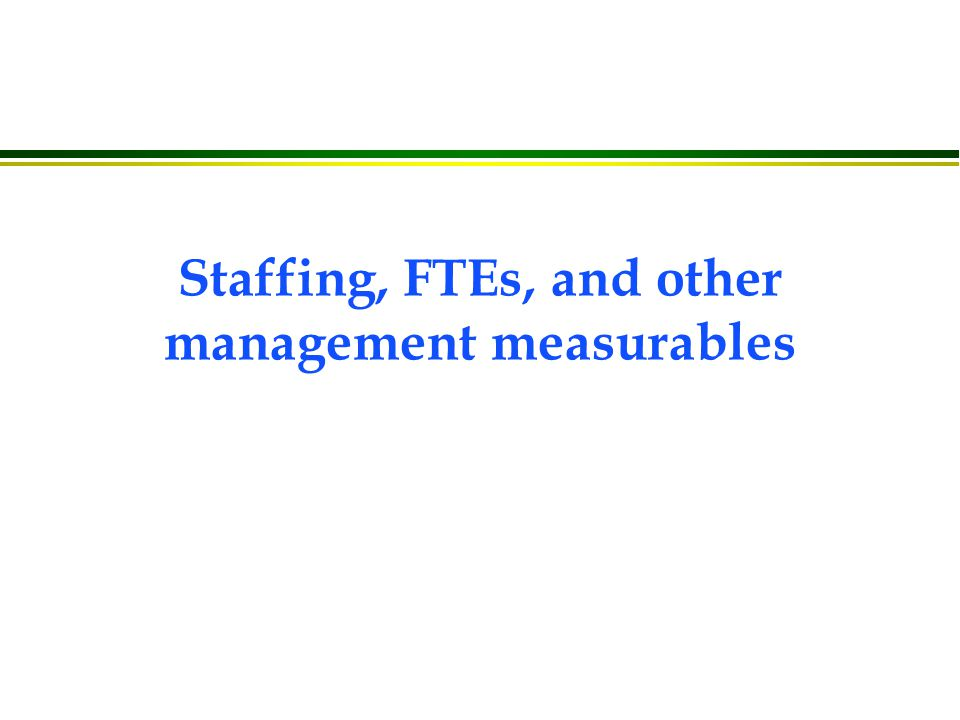 Staffing, FTEs, and other management measurables