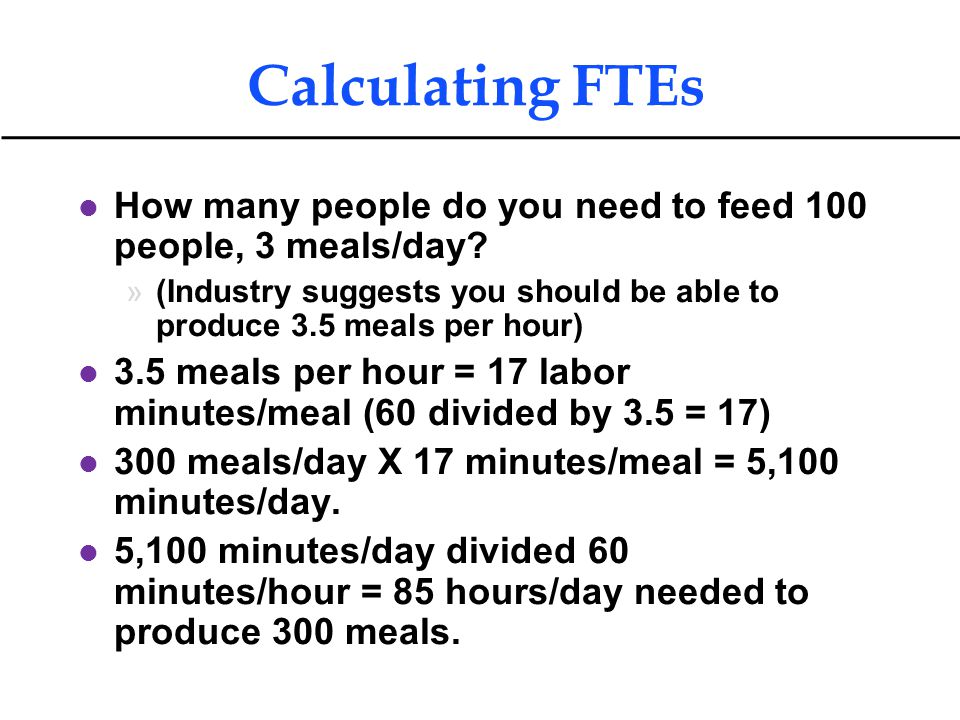 Calculating FTEs How many people do you need to feed 100 people, 3 meals/day (Industry suggests you should be able to produce 3.5 meals per hour)