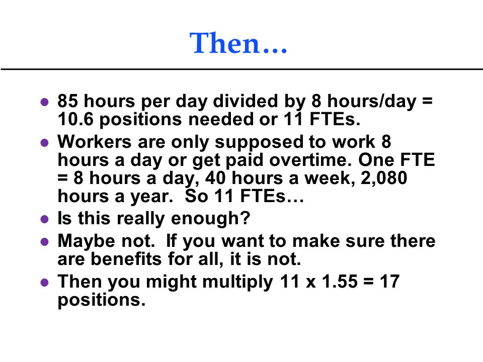 Then… 85 hours per day divided by 8 hours/day = 10.6 positions needed or 11 FTEs.