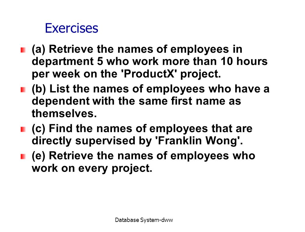 Exercises (a) Retrieve the names of employees in department 5 who work more than 10 hours per week on the ProductX project.