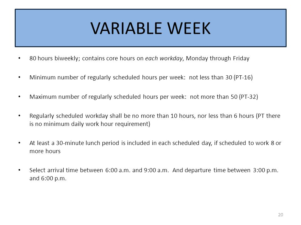 VARIABLE WEEK 80 hours biweekly; contains core hours on each workday, Monday through Friday.