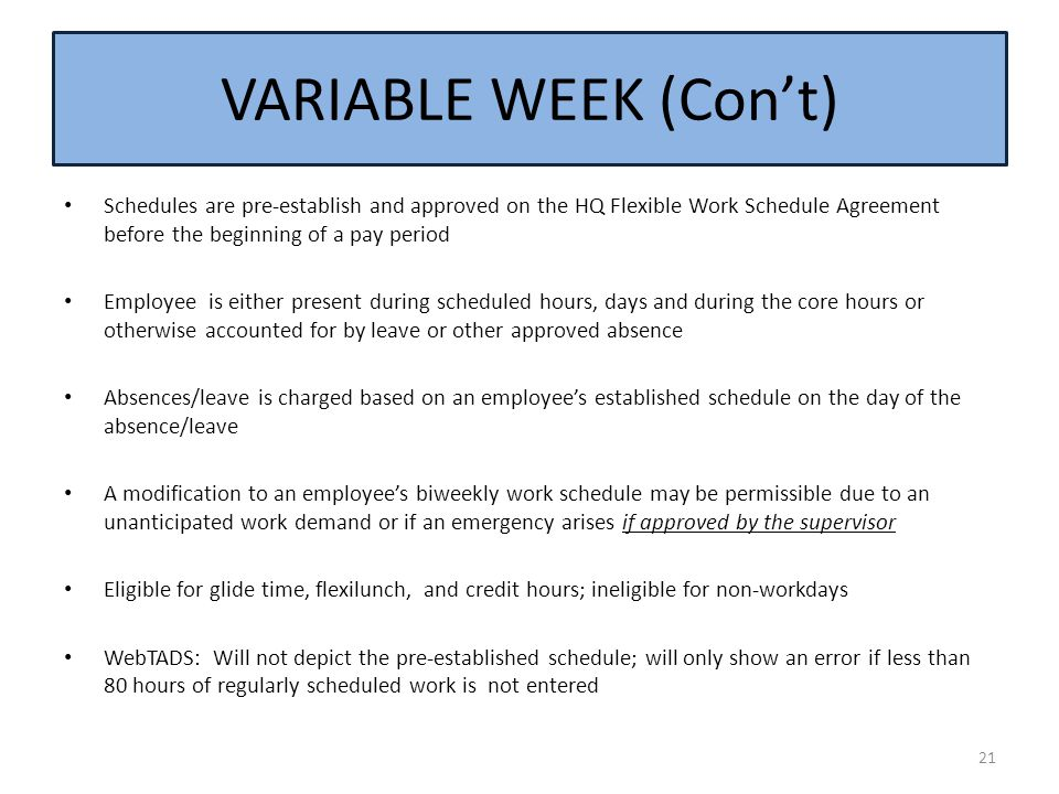 VARIABLE WEEK (Con't) Schedules are pre-establish and approved on the HQ Flexible Work Schedule Agreement before the beginning of a pay period.