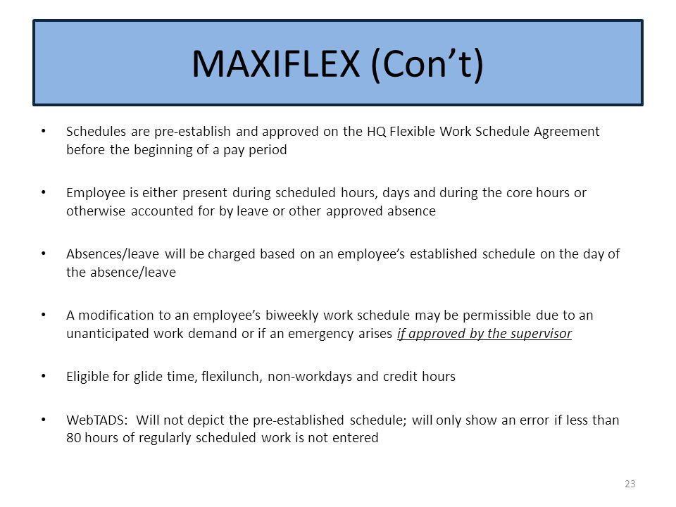 MAXIFLEX (Con't) Schedules are pre-establish and approved on the HQ Flexible Work Schedule Agreement before the beginning of a pay period.