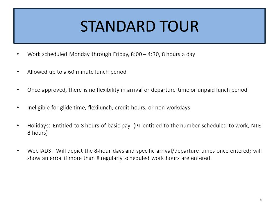 STANDARD TOUR Work scheduled Monday through Friday, 8:00 – 4:30, 8 hours a day. Allowed up to a 60 minute lunch period.
