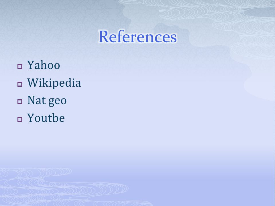 References Yahoo Wikipedia Nat geo Youtbe