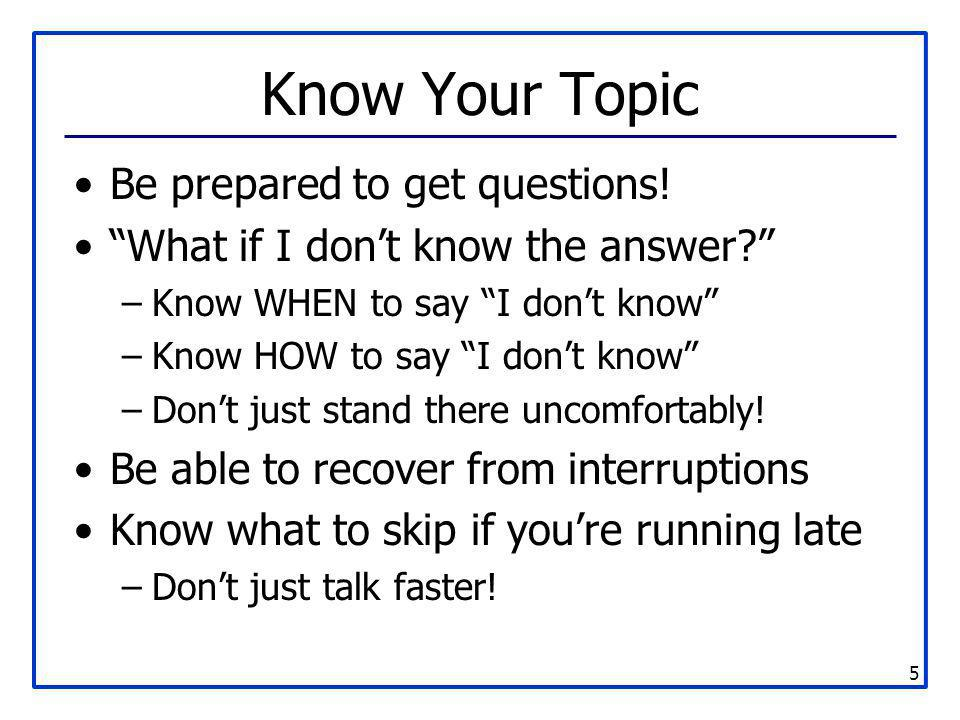 Know Your Topic Be prepared to get questions!
