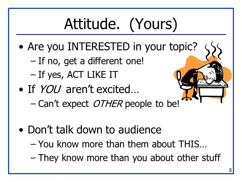 Attitude. (Yours) Are you INTERESTED in your topic