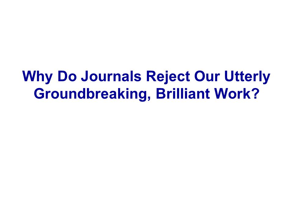 Why Do Journals Reject Our Utterly Groundbreaking, Brilliant Work