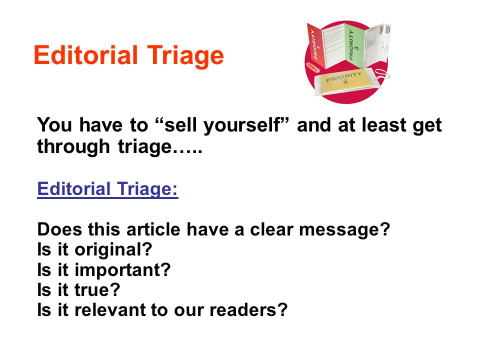 Editorial Triage You have to sell yourself and at least get through triage….. Editorial Triage: Does this article have a clear message