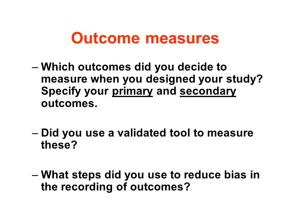 Outcome measures Which outcomes did you decide to measure when you designed your study Specify your primary and secondary outcomes.