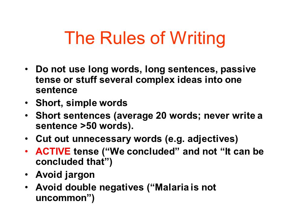 The Rules of Writing Do not use long words, long sentences, passive tense or stuff several complex ideas into one sentence.