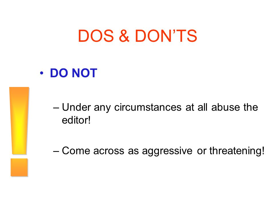DOS & DON'TS ! DO NOT Under any circumstances at all abuse the editor!