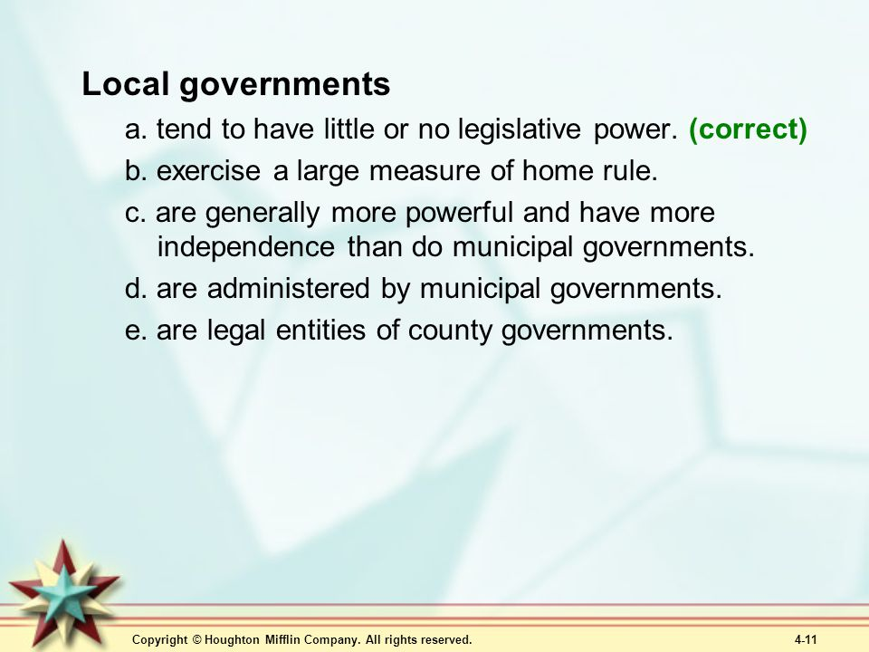 Local governments a. tend to have little or no legislative power. (correct) b. exercise a large measure of home rule.