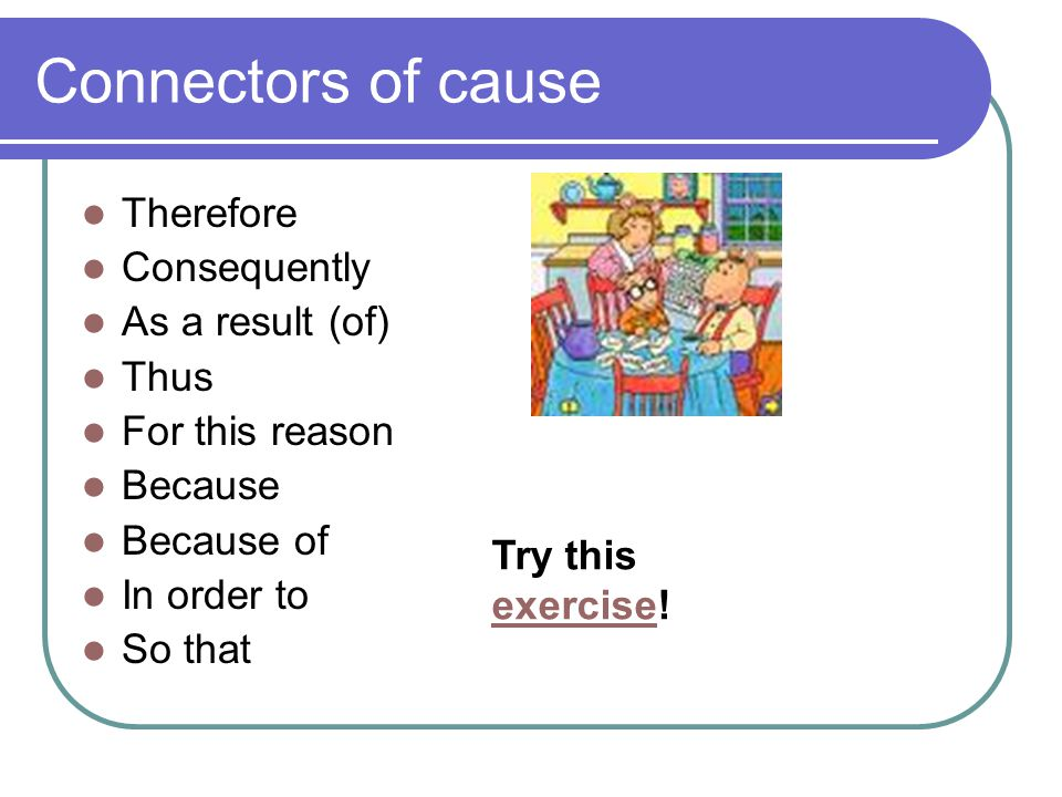 Connectors of cause Therefore Consequently As a result (of) Thus