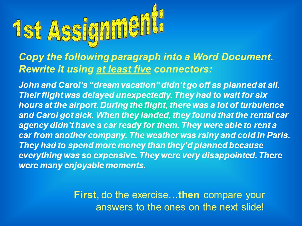 1st Assignment: Copy the following paragraph into a Word Document. Rewrite it using at least five connectors: