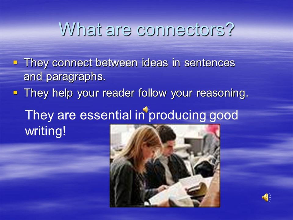 What are connectors They are essential in producing good writing!