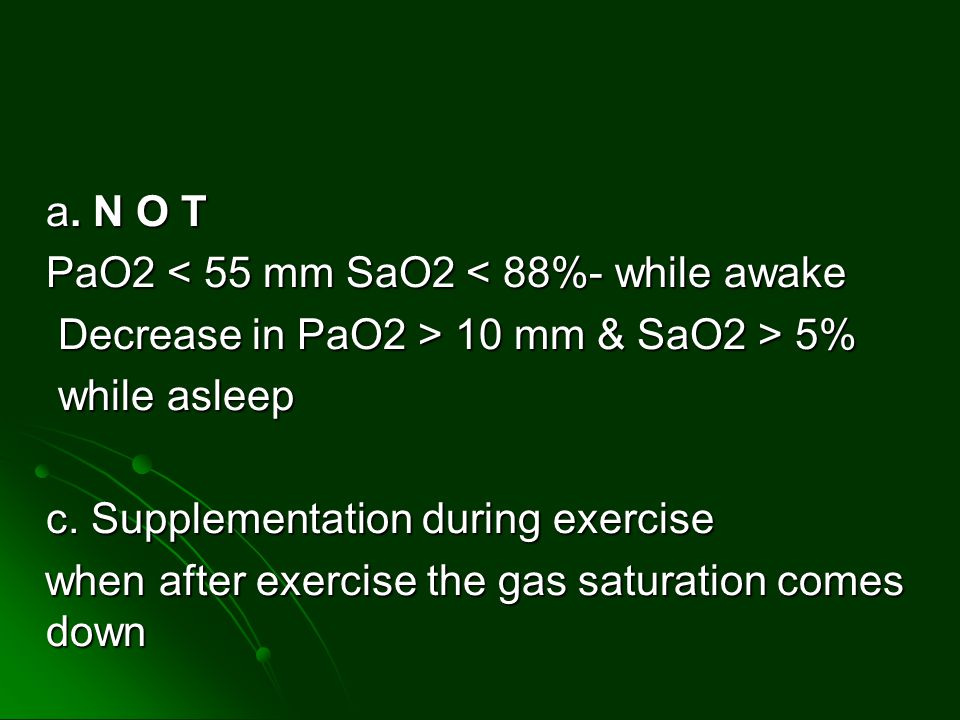 a. N O T PaO2 < 55 mm SaO2 < 88%- while awake. Decrease in PaO2 > 10 mm & SaO2 > 5% while asleep.