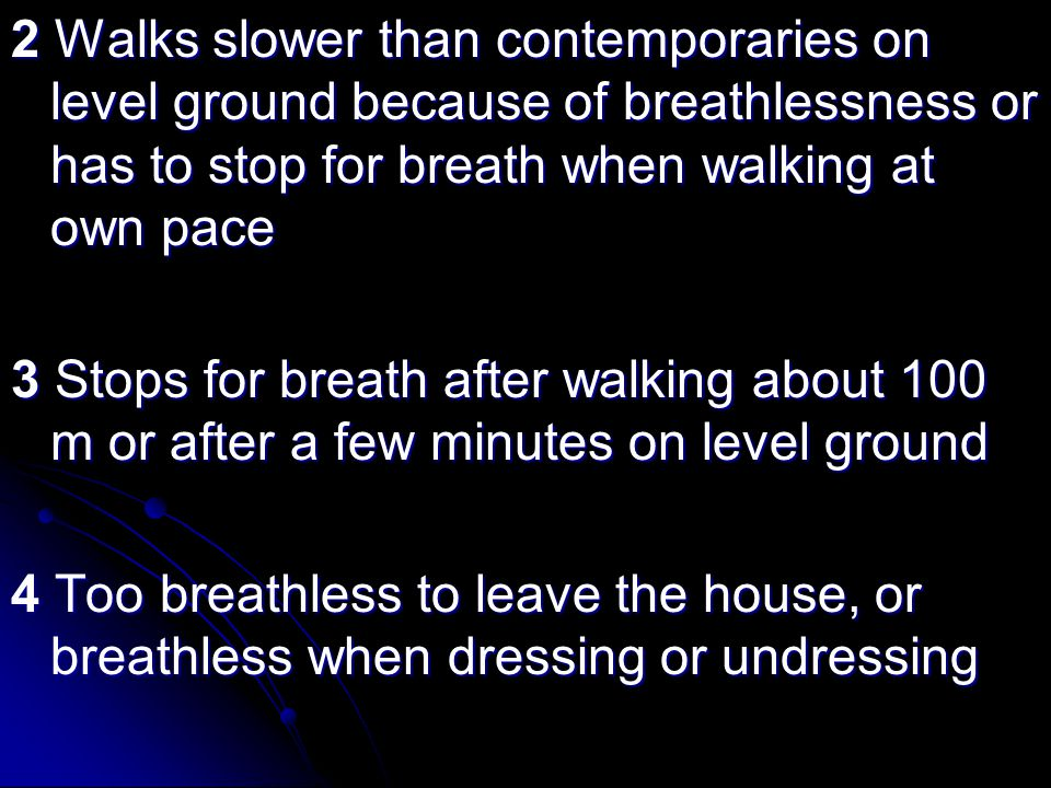 2 Walks slower than contemporaries on level ground because of breathlessness or has to stop for breath when walking at own pace