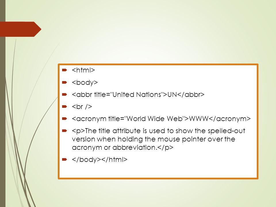 <html> <body> <abbr title= United Nations >UN</abbr> <br /> <acronym title= World Wide Web >WWW</acronym>