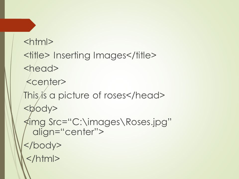 <html> <title> Inserting Images</title> <head> <center> This is a picture of roses</head> <body> <img Src= C:\images\Roses.jpg align= center > </body> </html>