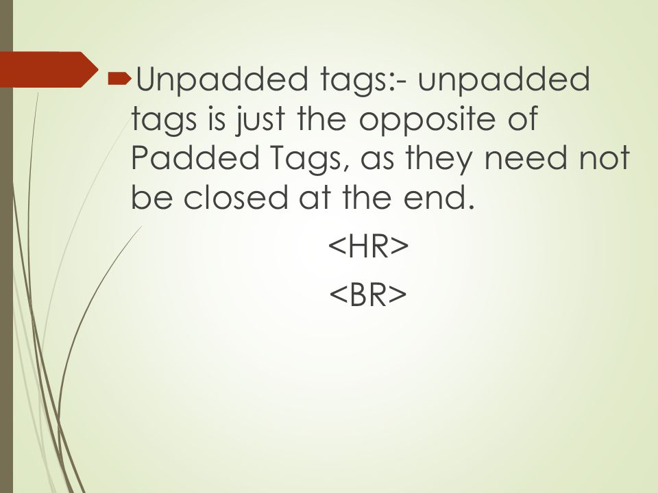 Unpadded tags:- unpadded tags is just the opposite of Padded Tags, as they need not be closed at the end.