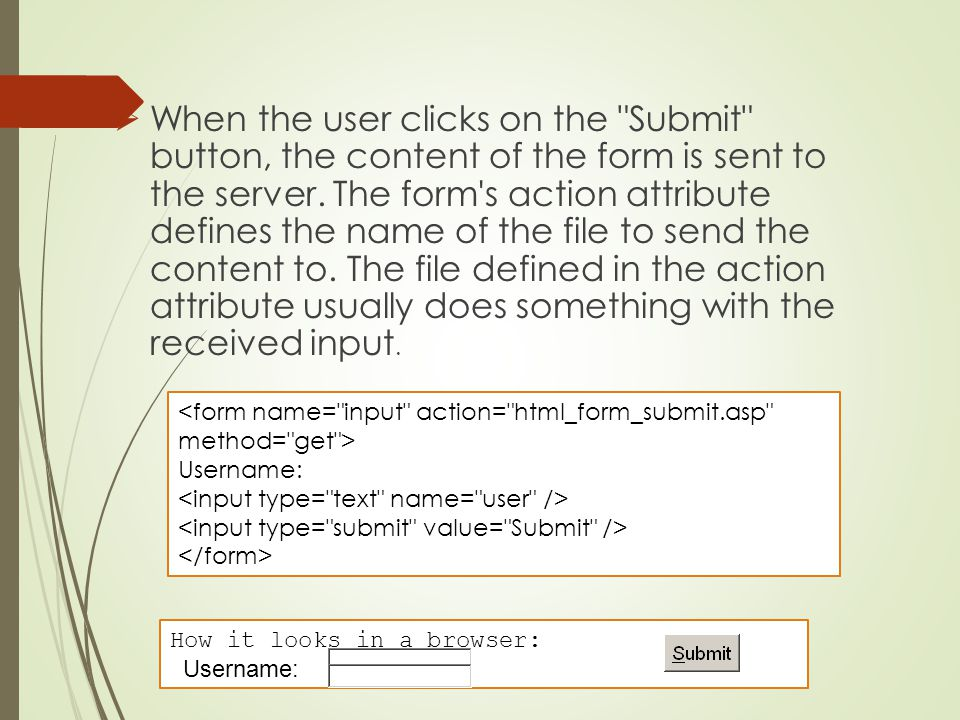 When the user clicks on the Submit button, the content of the form is sent to the server. The form s action attribute defines the name of the file to send the content to. The file defined in the action attribute usually does something with the received input.