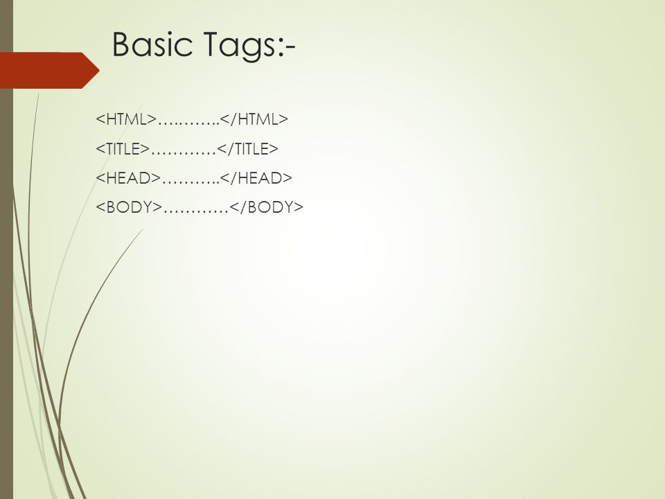 Basic Tags:- <HTML>….……..</HTML> <TITLE>…………</TITLE> <HEAD>………..</HEAD> <BODY>…………</BODY>
