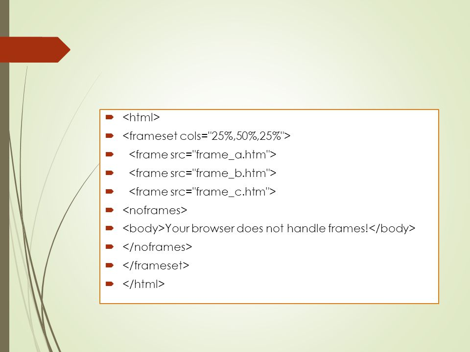 <html> <frameset cols= 25%,50%,25% > <frame src= frame_a.htm > <frame src= frame_b.htm > <frame src= frame_c.htm >