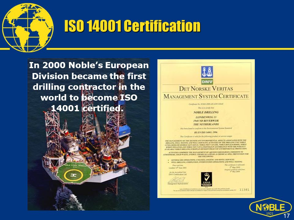 ISO 14001 Certification In 2000 Noble's European Division became the first drilling contractor in the world to become ISO 14001 certified.