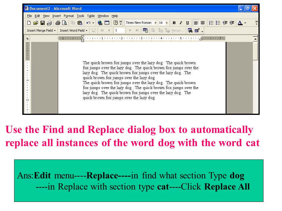Use the Find and Replace dialog box to automatically replace all instances of the word dog with the word cat