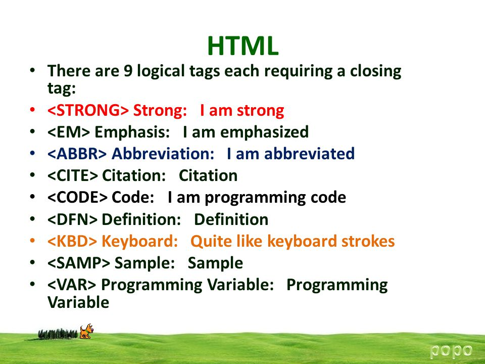HTML popo There are 9 logical tags each requiring a closing tag: